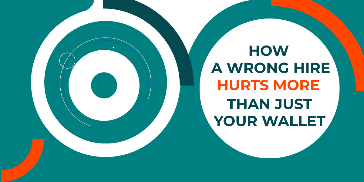 How a Wrong or Bad Hire Hurts More than Just Your Wallet